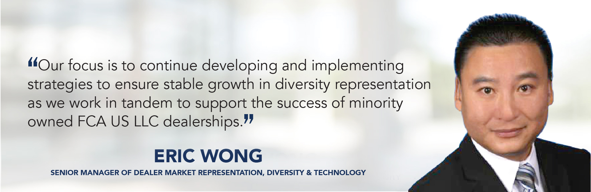 Our focus is to continue developing and implementing  strategies to ensure stable growth in diversity representation as we work in tandem to support the success of minority owned FCA dealerships. - Eric Wong