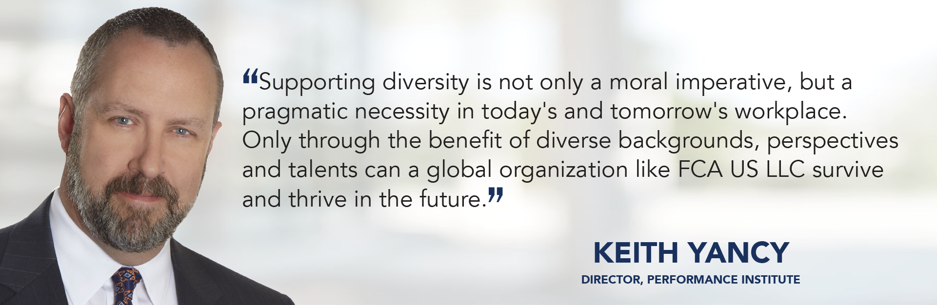 Supporting diversity is not only a moral imperative, but a pragmatic necessity in today's and tomorrow's workplace. Only through the benefit of diverse backgrounds, perspectives and talents can a global organization like FCA survive and thrive in the future. - Keith Yancy