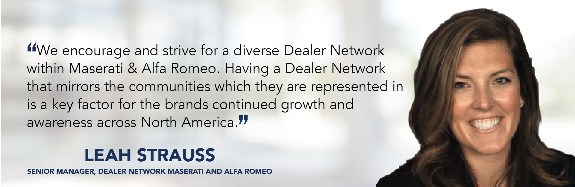 We encourage and strive for a diverse Dealer Network within Maserati & Alfa Romeo. Having a Dealer Network that mirrors the communities which they are represented in is a key factor for the brands continued growth and awareness across North America. - Leah Strauss
