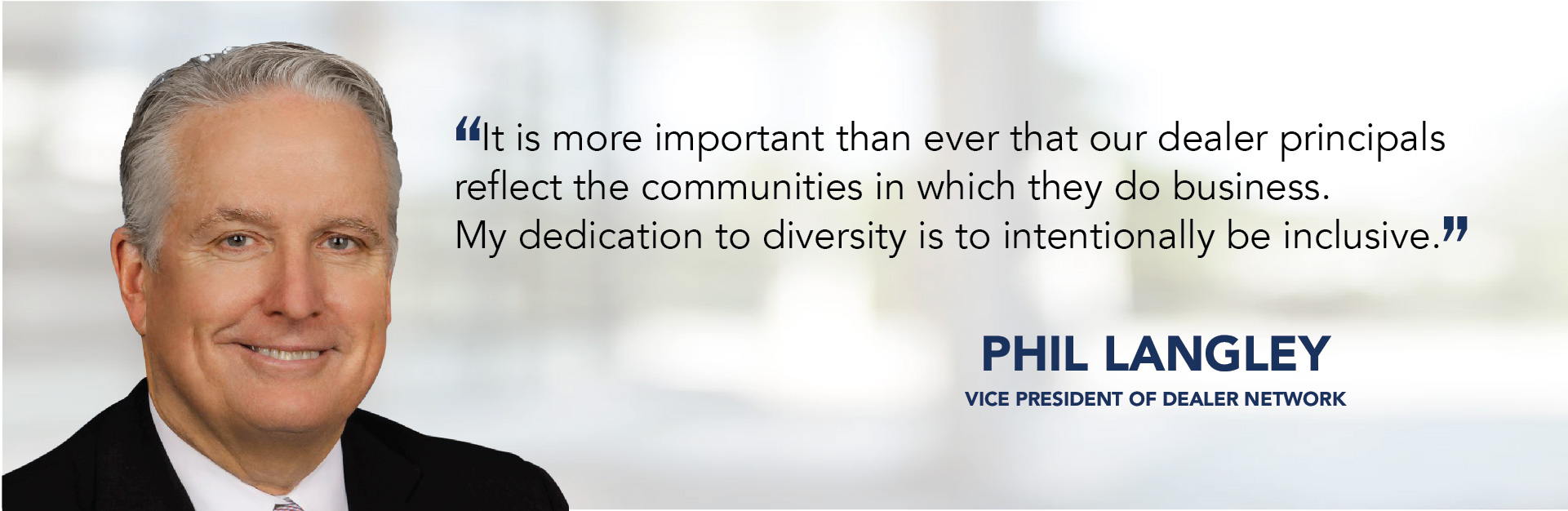 It is more important than ever that our dealer principals reflect the communities in which they do business. My dedication to diversity is to intentionally be inclusive. - Phil Langley